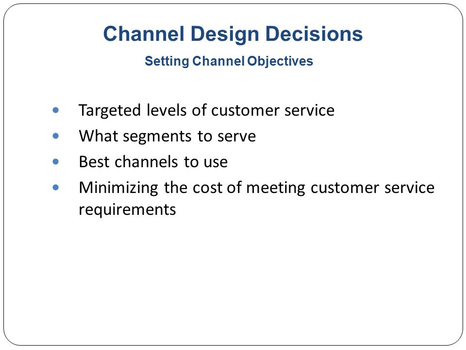 Channel Design Decisions Targeted levels of customer service What segments to serve Best channels to use Minimizing the cost of meeting customer service requirements Setting Channel Objectives