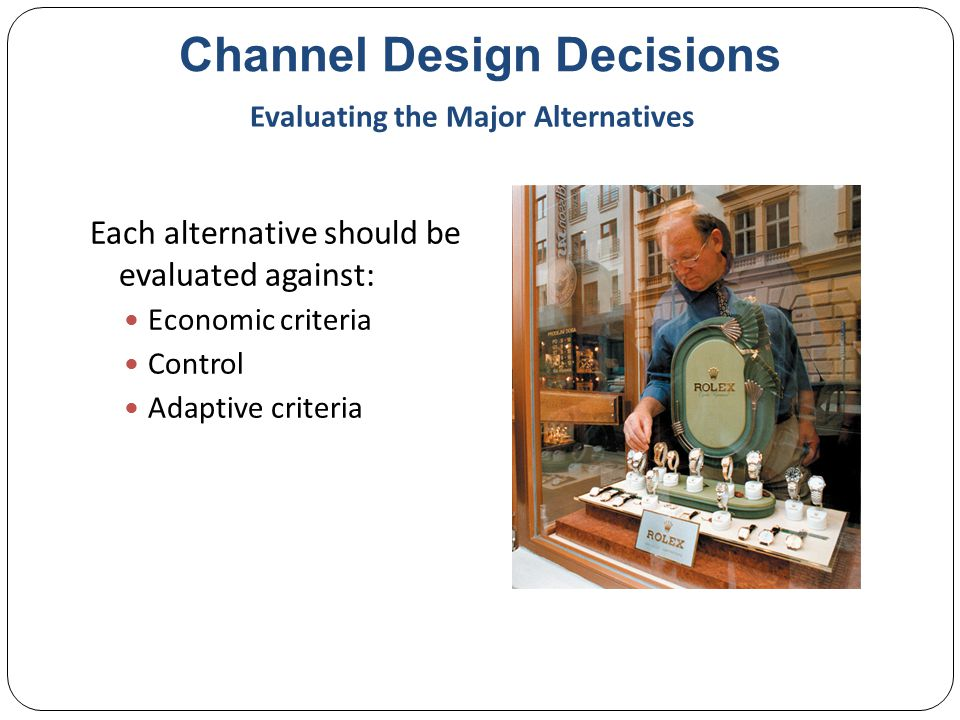 Channel Design Decisions Each alternative should be evaluated against: Economic criteria Control Adaptive criteria Evaluating the Major Alternatives