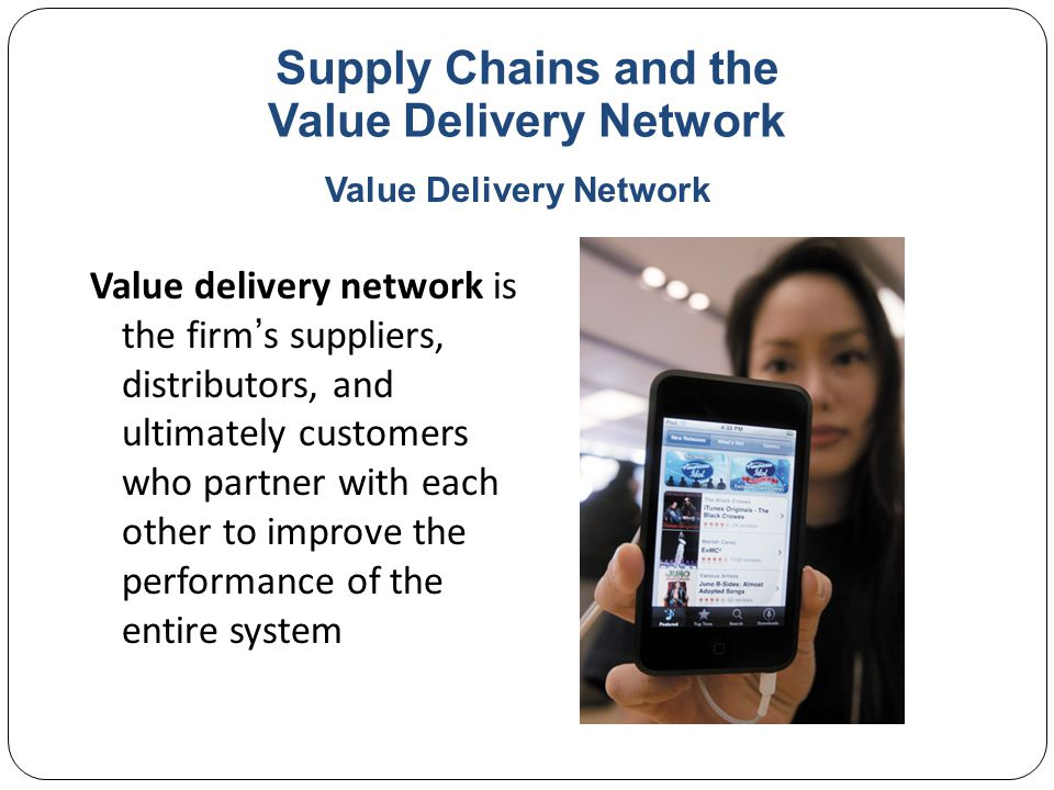 Supply Chains and the Value Delivery Network Value delivery network is the firm's suppliers, distributors, and ultimately customers who partner with each other to improve the performance of the entire system Value Delivery Network