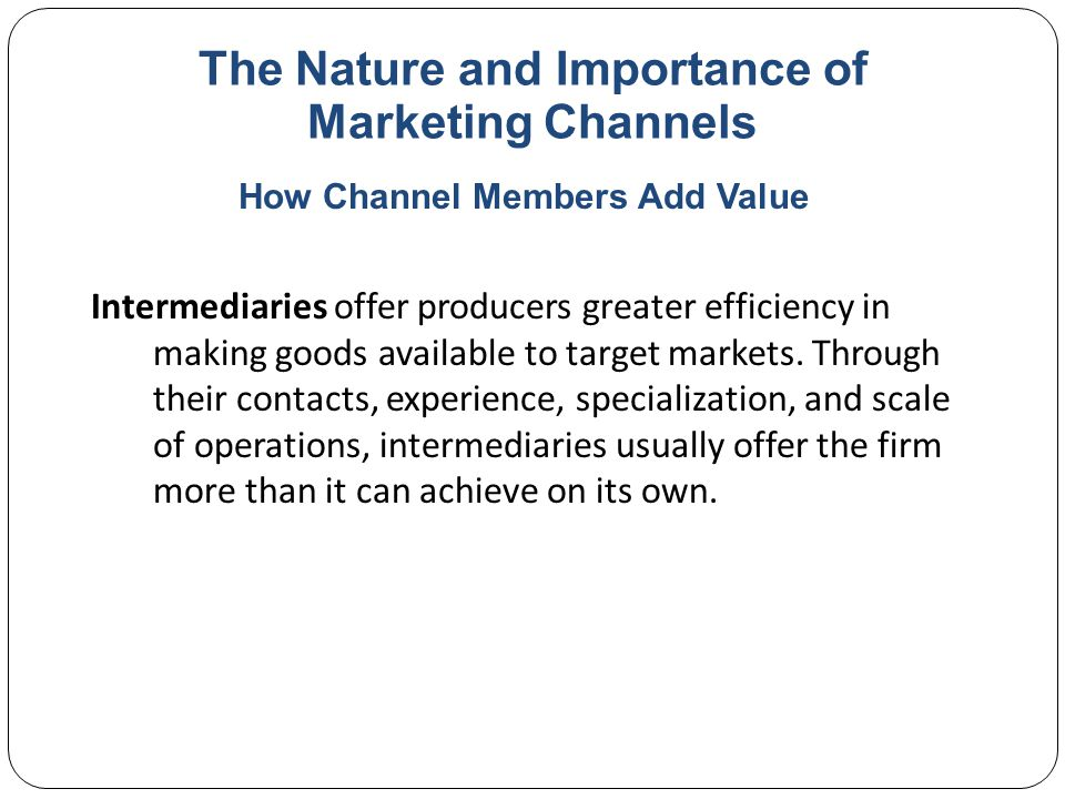 The Nature and Importance of Marketing Channels Intermediaries offer producers greater efficiency in making goods available to target markets.