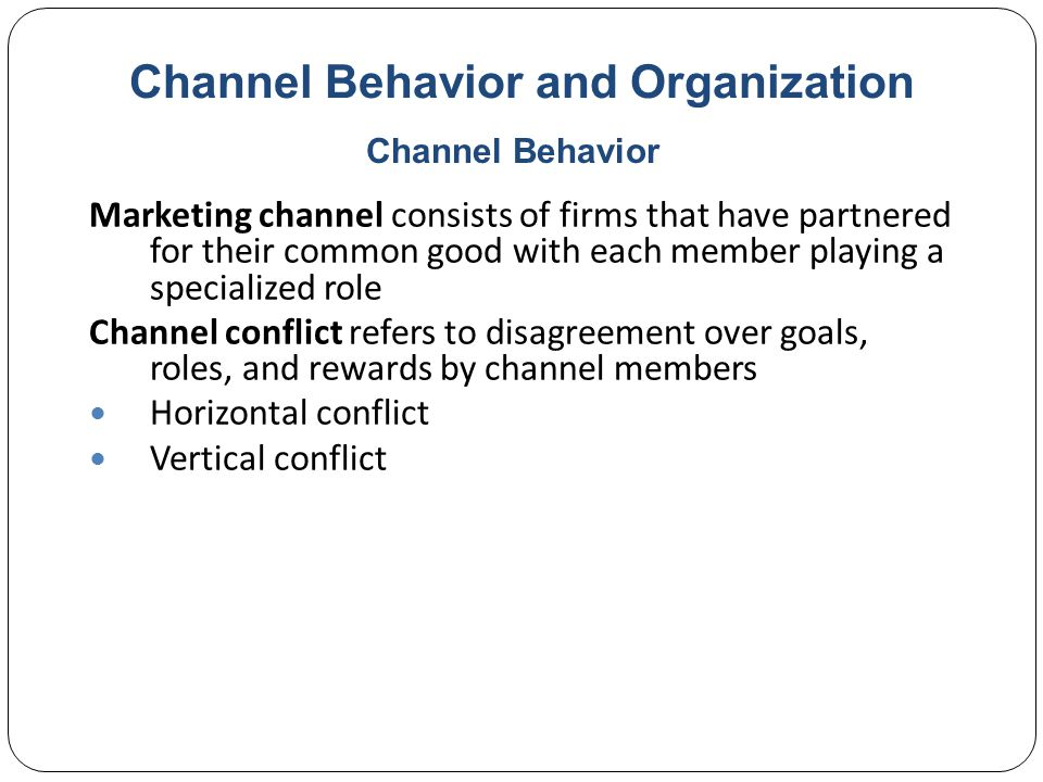 Channel Behavior and Organization Marketing channel consists of firms that have partnered for their common good with each member playing a specialized role Channel conflict refers to disagreement over goals, roles, and rewards by channel members Horizontal conflict Vertical conflict Channel Behavior