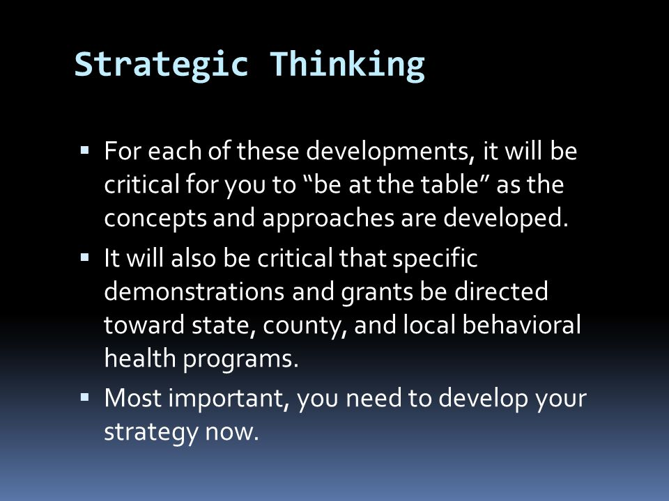 Strategic Thinking  For each of these developments, it will be critical for you to be at the table as the concepts and approaches are developed.