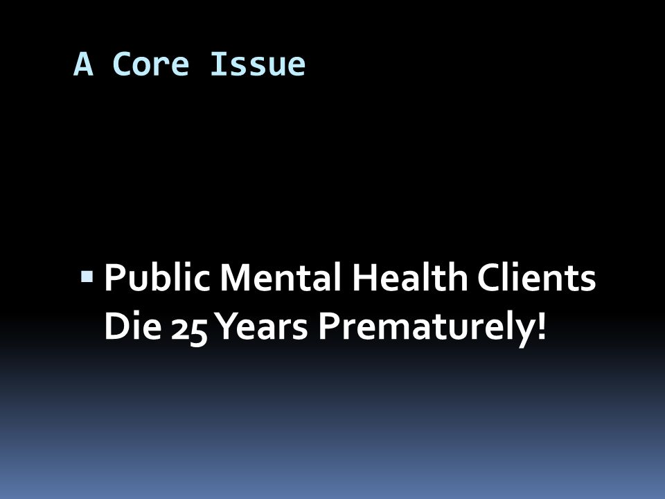 A Core Issue  Public Mental Health Clients Die 25 Years Prematurely!