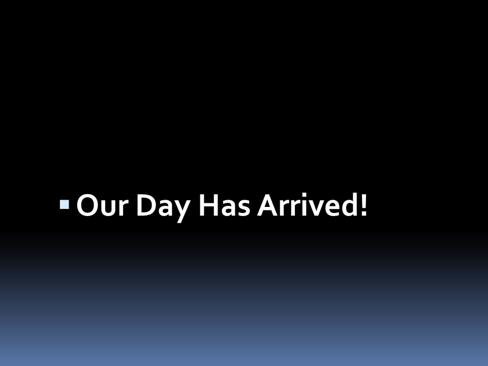  Our Day Has Arrived!