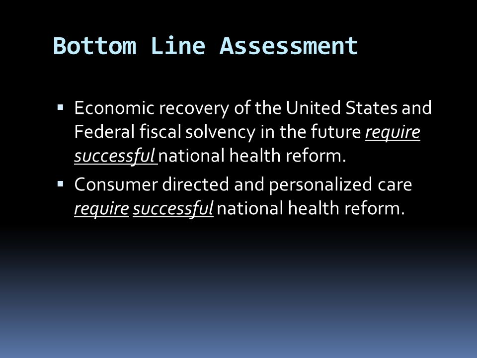 Bottom Line Assessment  Economic recovery of the United States and Federal fiscal solvency in the future require successful national health reform.