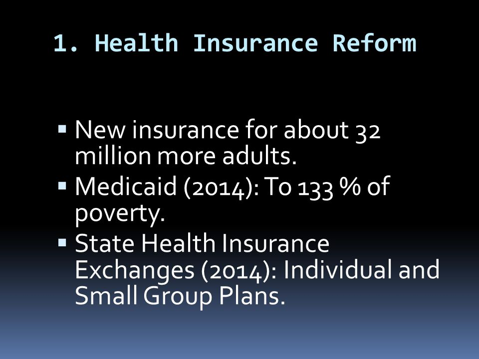 1. Health Insurance Reform  New insurance for about 32 million more adults.