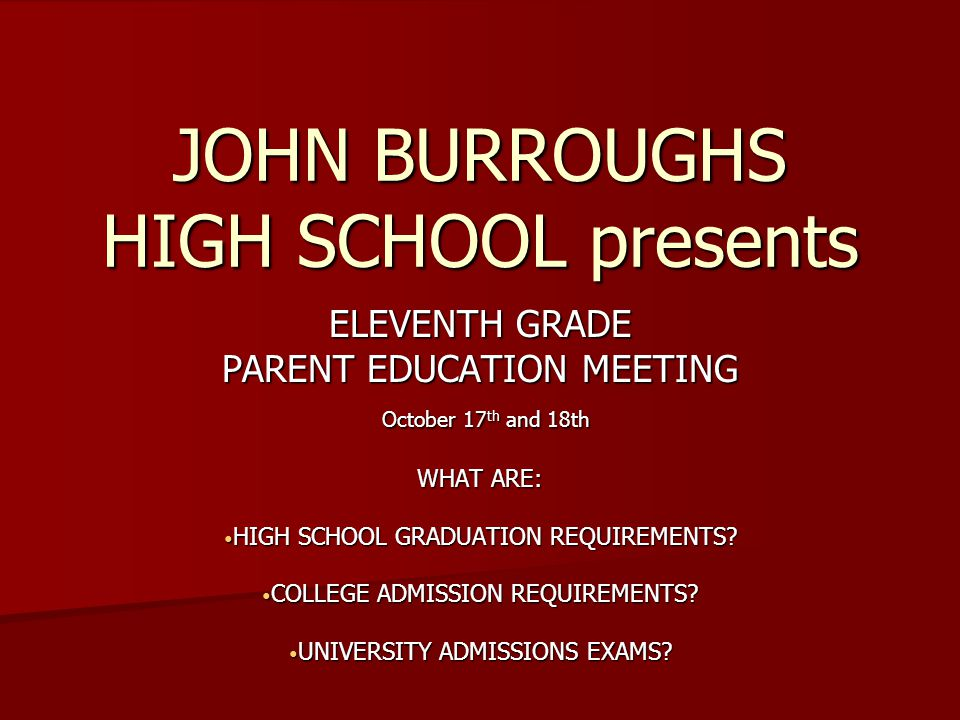 JOHN BURROUGHS HIGH SCHOOL presents ELEVENTH GRADE PARENT EDUCATION MEETING October 17 th and 18th October 17 th and 18th WHAT ARE: HIGH SCHOOL GRADUATION REQUIREMENTS.
