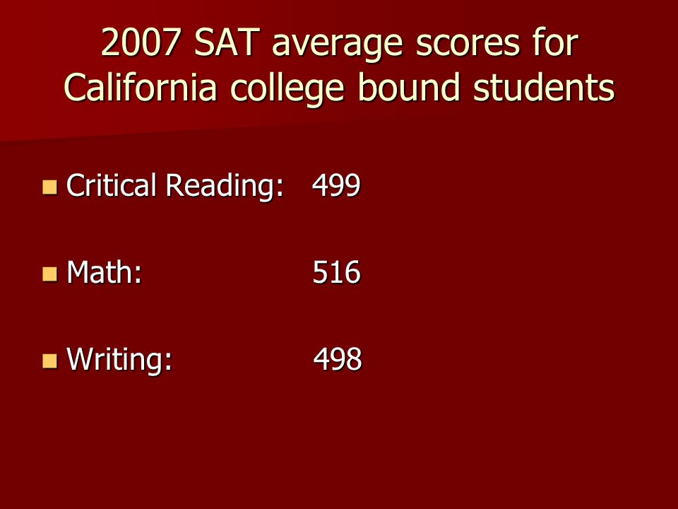 2007 SAT average scores for California college bound students Critical Reading: 499 Critical Reading: 499 Math: 516 Math: 516 Writing: 498 Writing: 498