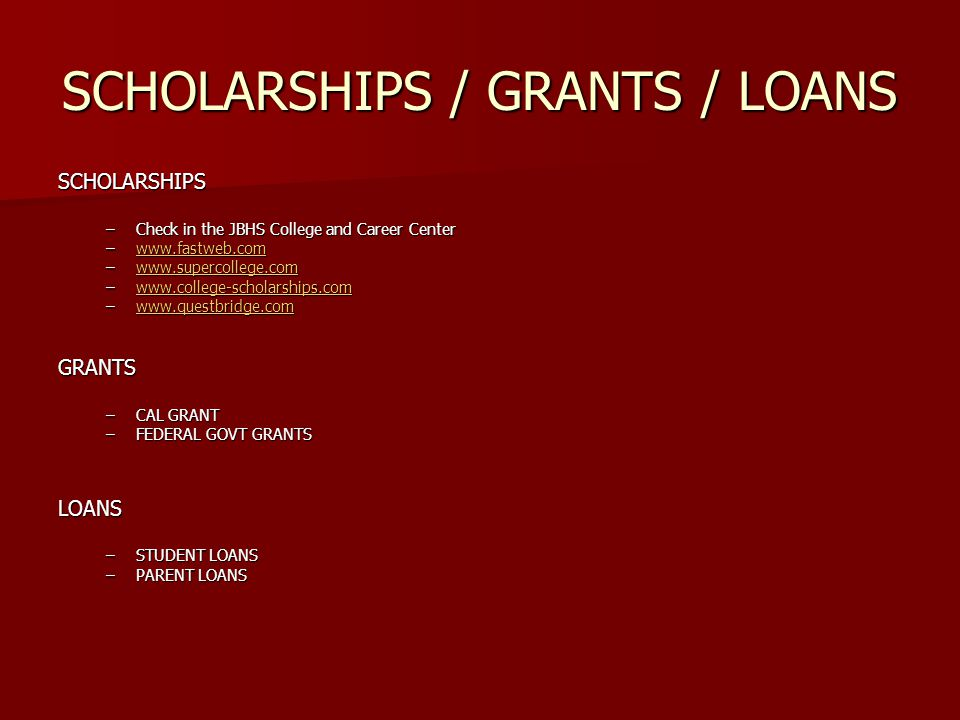 SCHOLARSHIPS / GRANTS / LOANS SCHOLARSHIPS –Check in the JBHS College and Career Center –    –    –    –    GRANTS –CAL GRANT –FEDERAL GOVT GRANTS LOANS –STUDENT LOANS –PARENT LOANS