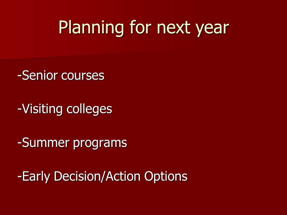 Planning for next year -Senior courses -Visiting colleges -Summer programs -Early Decision/Action Options