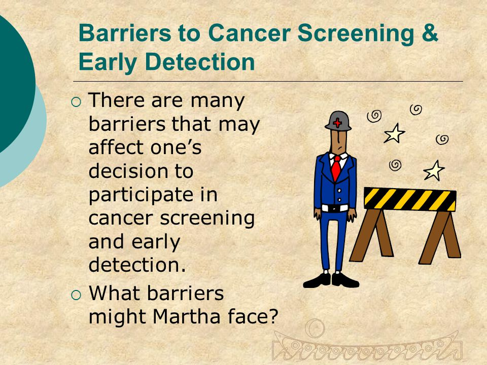 Barriers to Cancer Screening & Early Detection  There are many barriers that may affect one's decision to participate in cancer screening and early detection.