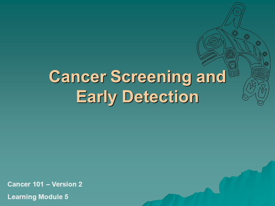 Cancer Screening and Early Detection Cancer 101 – Version 2 Learning Module 5
