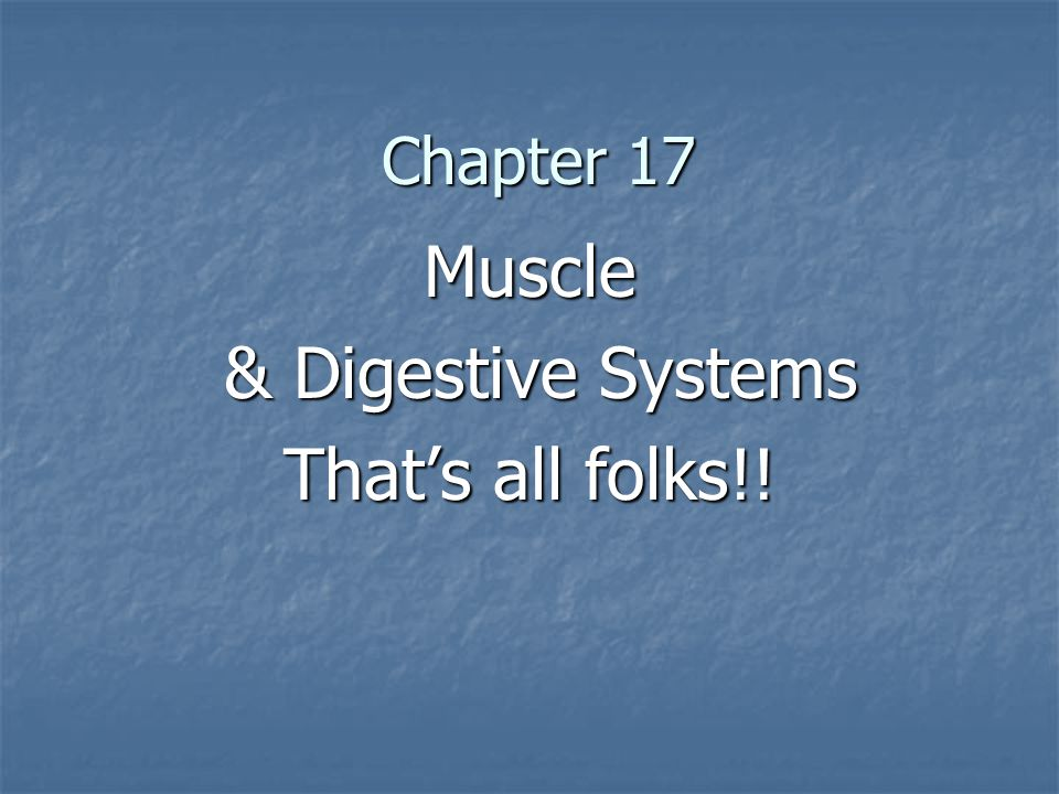 Chapter 17 Muscle & Digestive Systems & Digestive Systems That's all folks!!