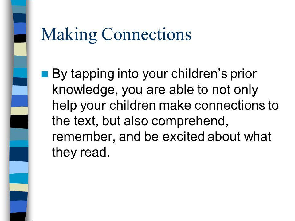 Making Connections By tapping into your children's prior knowledge, you are able to not only help your children make connections to the text, but also comprehend, remember, and be excited about what they read.