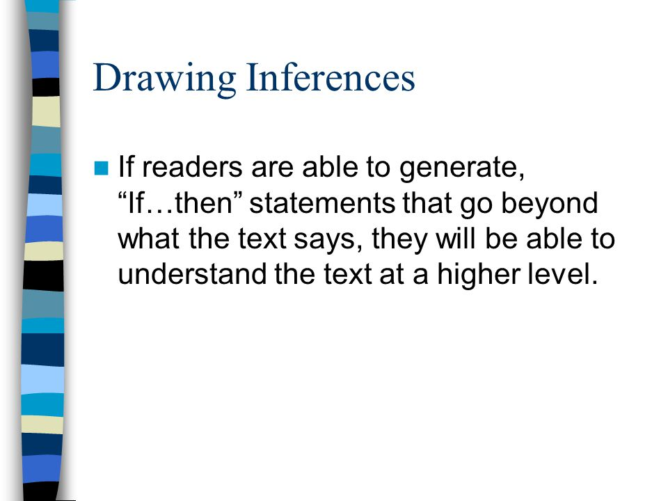 Drawing Inferences If readers are able to generate, If…then statements that go beyond what the text says, they will be able to understand the text at a higher level.