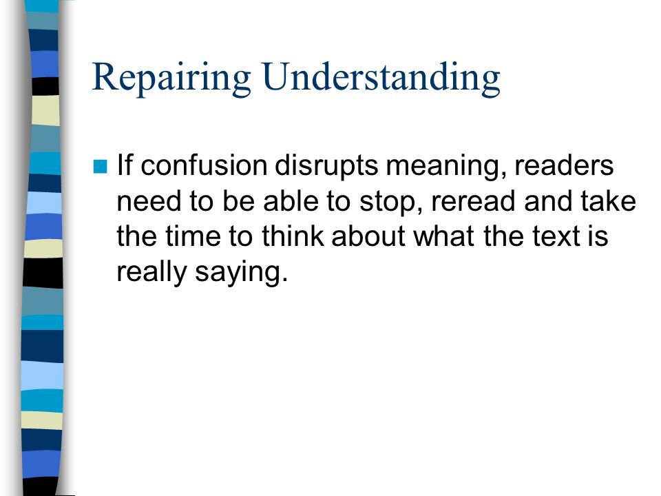Repairing Understanding If confusion disrupts meaning, readers need to be able to stop, reread and take the time to think about what the text is really saying.