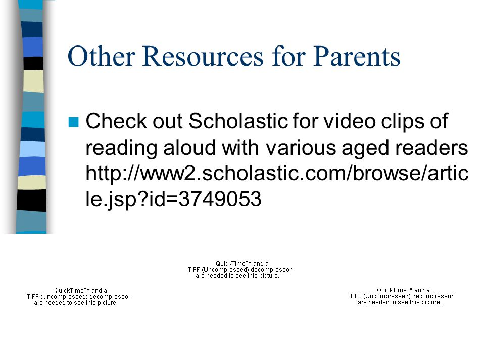 Other Resources for Parents Check out Scholastic for video clips of reading aloud with various aged readers http://www2.scholastic.com/browse/artic le.jsp?id=3749053