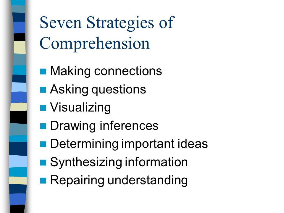 Seven Strategies of Comprehension Making connections Asking questions Visualizing Drawing inferences Determining important ideas Synthesizing information Repairing understanding