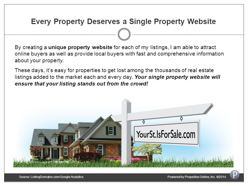 Every Property Deserves a Single Property Website By creating a unique property website for each of my listings, I am able to attract online buyers as well as provide local buyers with fast and comprehensive information about your property.
