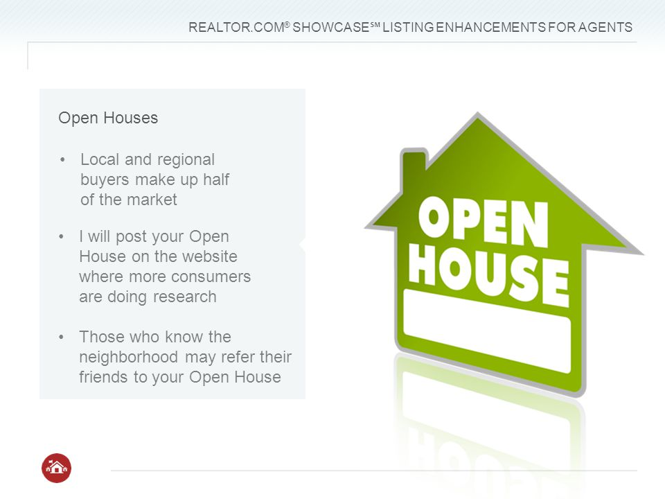 REALTOR.COM ® SHOWCASE ℠ LISTING ENHANCEMENTS FOR AGENTS Local and regional buyers make up half of the market I will post your Open House on the website where more consumers are doing research Those who know the neighborhood may refer their friends to your Open House Open Houses