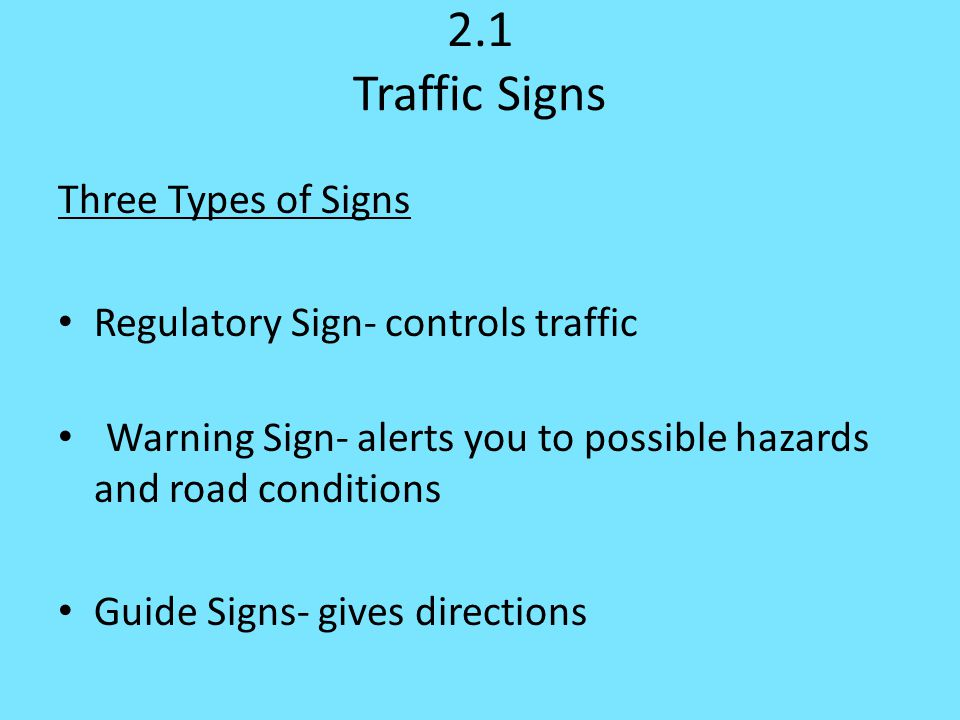 2.1 Traffic Signs Three Types of Signs Regulatory Sign- controls traffic Warning Sign- alerts you to possible hazards and road conditions Guide Signs- gives directions