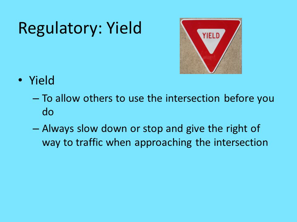 Regulatory: Yield Yield – To allow others to use the intersection before you do – Always slow down or stop and give the right of way to traffic when approaching the intersection