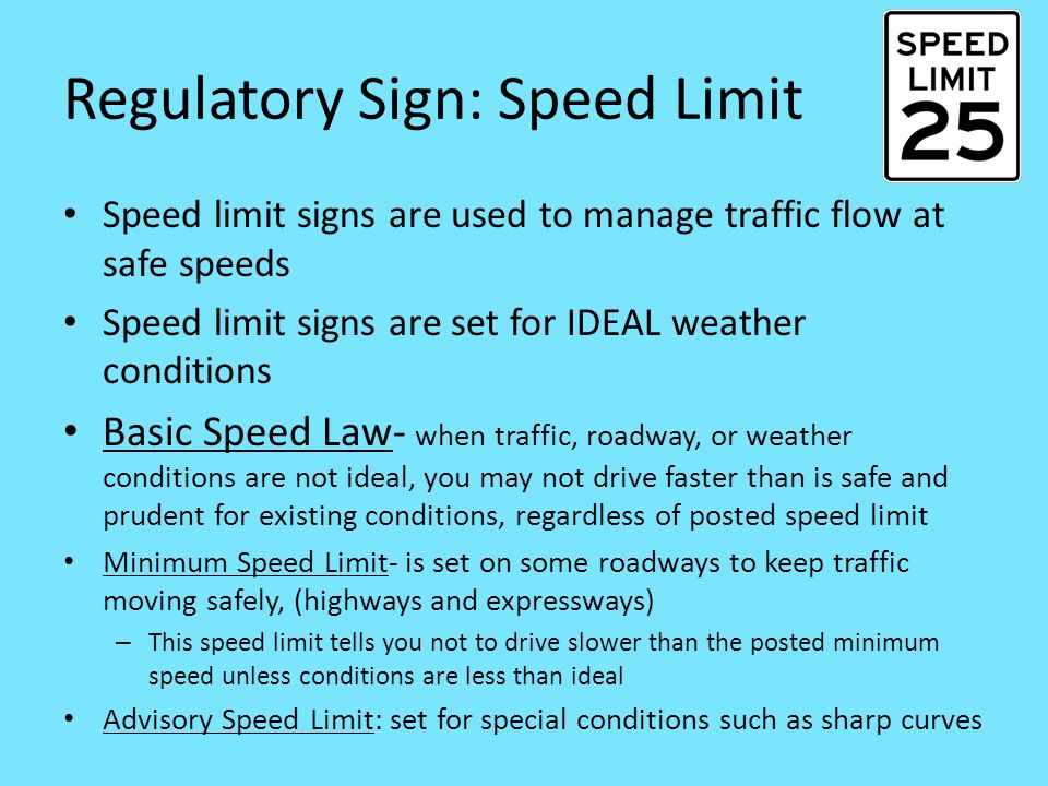 Regulatory Sign: Speed Limit Speed limit signs are used to manage traffic flow at safe speeds Speed limit signs are set for IDEAL weather conditions Basic Speed Law- when traffic, roadway, or weather conditions are not ideal, you may not drive faster than is safe and prudent for existing conditions, regardless of posted speed limit Minimum Speed Limit- is set on some roadways to keep traffic moving safely, (highways and expressways) – This speed limit tells you not to drive slower than the posted minimum speed unless conditions are less than ideal Advisory Speed Limit: set for special conditions such as sharp curves