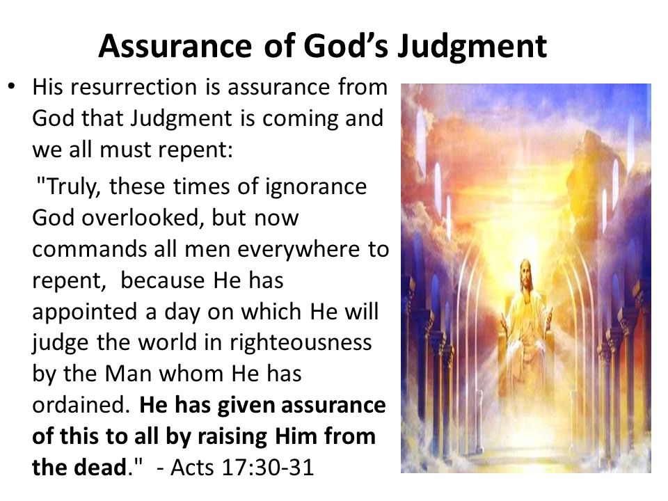 Assurance of God's Judgment His resurrection is assurance from God that Judgment is coming and we all must repent: Truly, these times of ignorance God overlooked, but now commands all men everywhere to repent, because He has appointed a day on which He will judge the world in righteousness by the Man whom He has ordained.