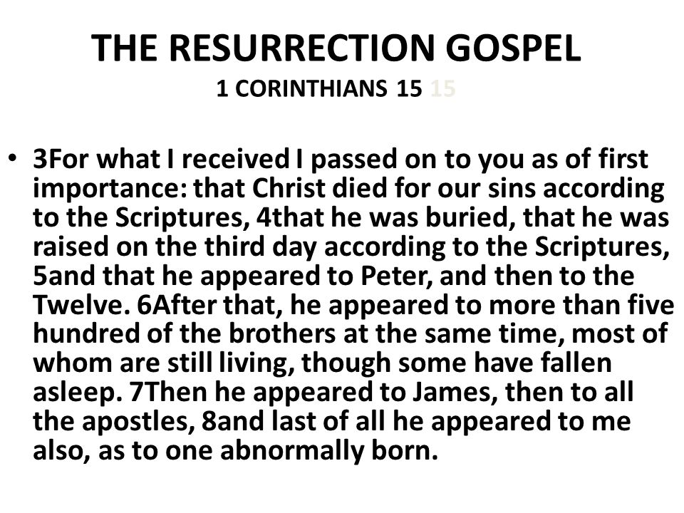 THE RESURRECTION GOSPEL 1 CORINTHIANS For what I received I passed on to you as of first importance: that Christ died for our sins according to the Scriptures, 4that he was buried, that he was raised on the third day according to the Scriptures, 5and that he appeared to Peter, and then to the Twelve.