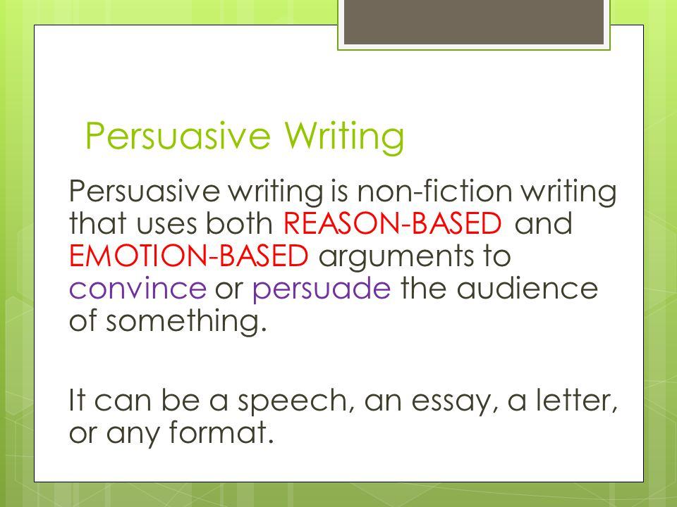 Persuasive writing is non-fiction writing that uses both REASON-BASED and EMOTION-BASED arguments to convince or persuade the audience of something.