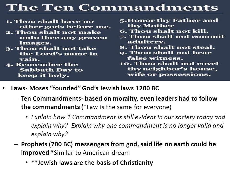 Laws- Moses founded God's Jewish laws 1200 BC – Ten Commandments- based on morality, even leaders had to follow the commandments (*Law is the same for everyone) Explain how 1 Commandment is still evident in our society today and explain why.