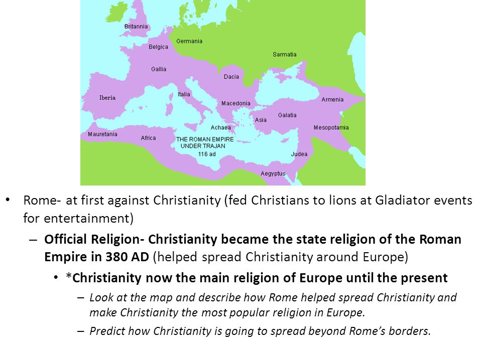 Rome- at first against Christianity (fed Christians to lions at Gladiator events for entertainment) – Official Religion- Christianity became the state religion of the Roman Empire in 380 AD (helped spread Christianity around Europe) *Christianity now the main religion of Europe until the present – Look at the map and describe how Rome helped spread Christianity and make Christianity the most popular religion in Europe.