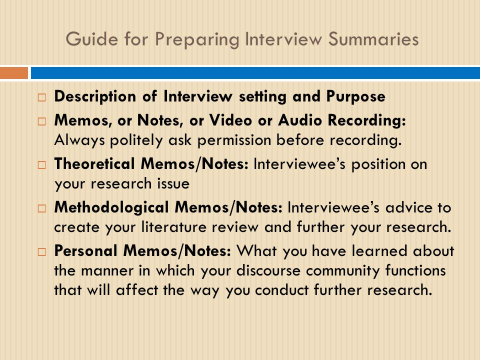 Guide for Preparing Interview Summaries  Description of Interview setting and Purpose  Memos, or Notes, or Video or Audio Recording: Always politely ask permission before recording.
