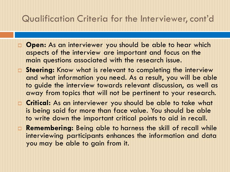 Qualification Criteria for the Interviewer, cont'd  Open: As an interviewer you should be able to hear which aspects of the interview are important and focus on the main questions associated with the research issue.