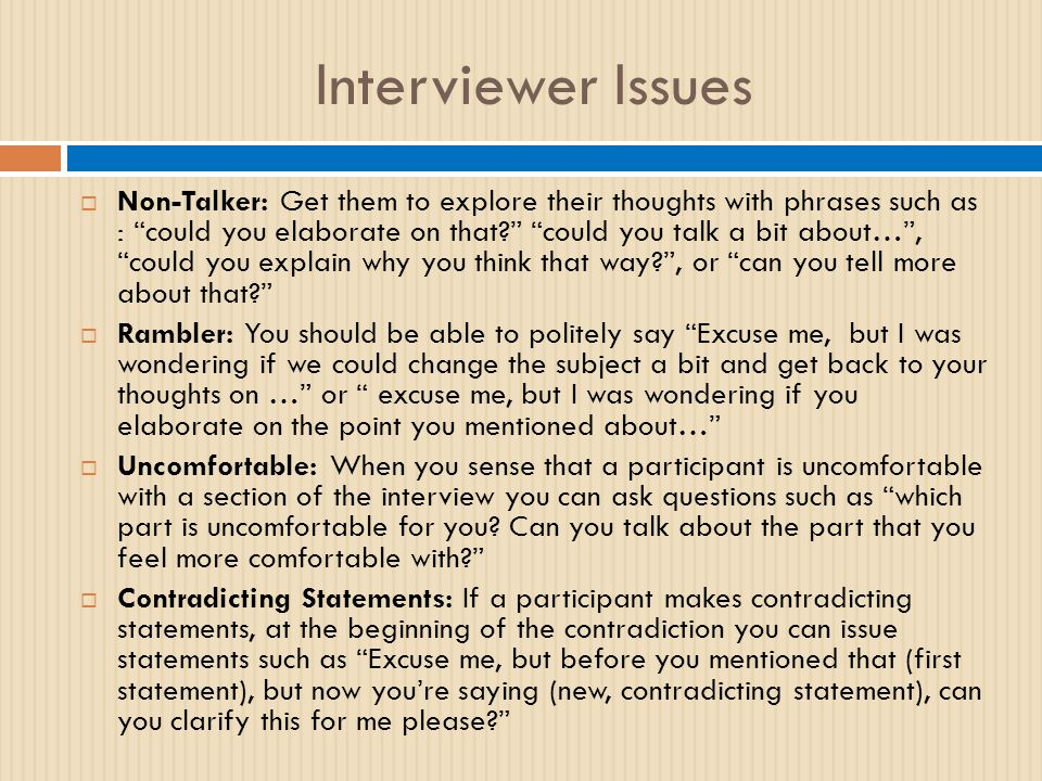 Interviewer Issues  Non-Talker: Get them to explore their thoughts with phrases such as : could you elaborate on that could you talk a bit about… , could you explain why you think that way , or can you tell more about that  Rambler: You should be able to politely say Excuse me, but I was wondering if we could change the subject a bit and get back to your thoughts on … or excuse me, but I was wondering if you elaborate on the point you mentioned about…  Uncomfortable: When you sense that a participant is uncomfortable with a section of the interview you can ask questions such as which part is uncomfortable for you.