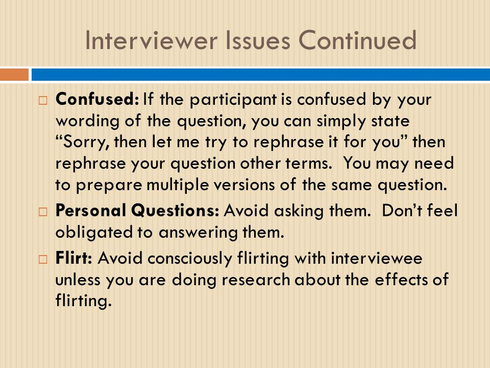 Interviewer Issues Continued  Confused: If the participant is confused by your wording of the question, you can simply state Sorry, then let me try to rephrase it for you then rephrase your question other terms.