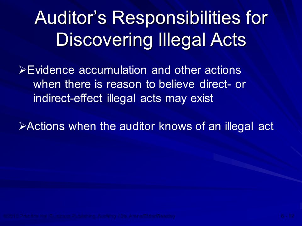 ©2010 Prentice Hall Business Publishing, Auditing 13/e, Arens/Elder/Beasley Auditor's Responsibilities for Discovering Illegal Acts  Evidence accumulation and other actions when there is reason to believe direct- or indirect-effect illegal acts may exist  Actions when the auditor knows of an illegal act