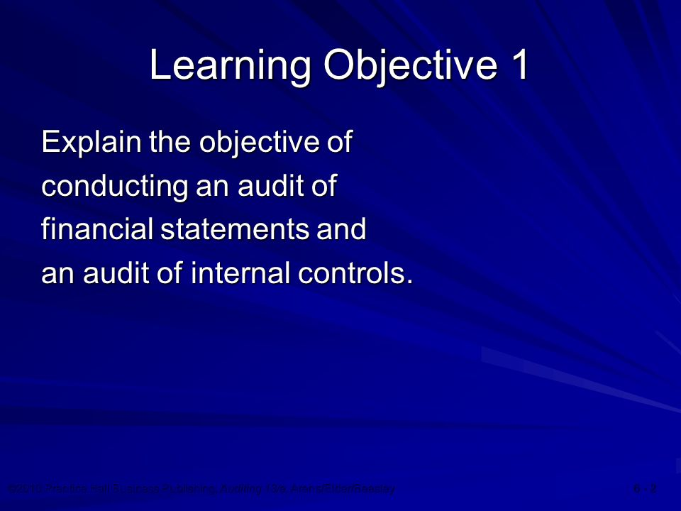 ©2010 Prentice Hall Business Publishing, Auditing 13/e, Arens/Elder/Beasley Learning Objective 1 Explain the objective of conducting an audit of financial statements and an audit of internal controls.