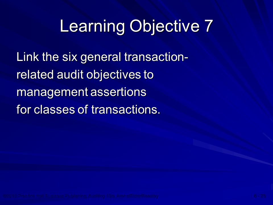 ©2010 Prentice Hall Business Publishing, Auditing 13/e, Arens/Elder/Beasley Learning Objective 7 Link the six general transaction- related audit objectives to management assertions for classes of transactions.