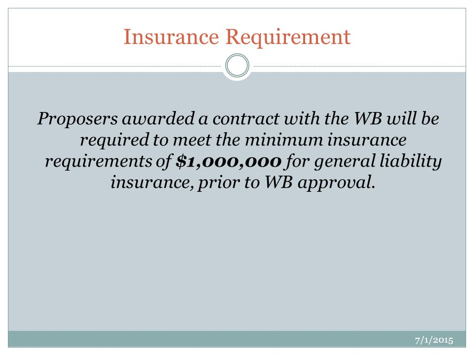 Insurance Requirement 7/1/2015 Proposers awarded a contract with the WB will be required to meet the minimum insurance requirements of $1,000,000 for general liability insurance, prior to WB approval.