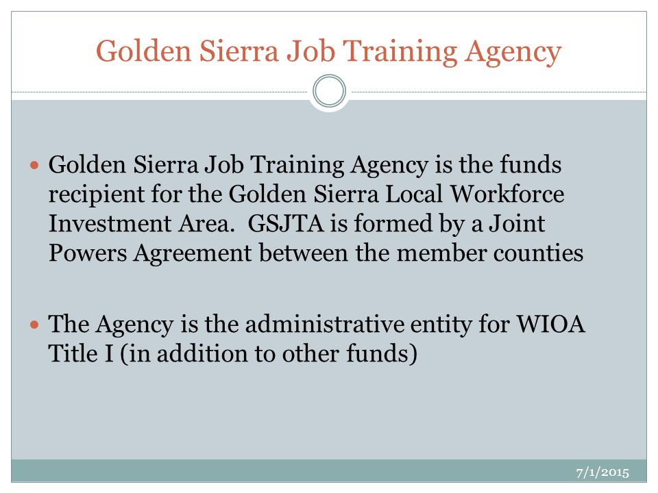 Golden Sierra Job Training Agency 7/1/2015 Golden Sierra Job Training Agency is the funds recipient for the Golden Sierra Local Workforce Investment Area.