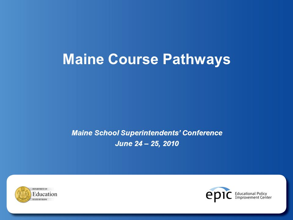 Maine Course Pathways Maine School Superintendents' Conference June 24 – 25, 2010
