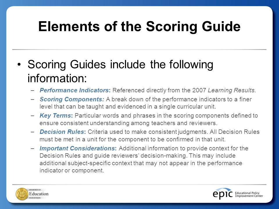 Elements of the Scoring Guide Scoring Guides include the following information: –Performance Indicators: Referenced directly from the 2007 Learning Results.