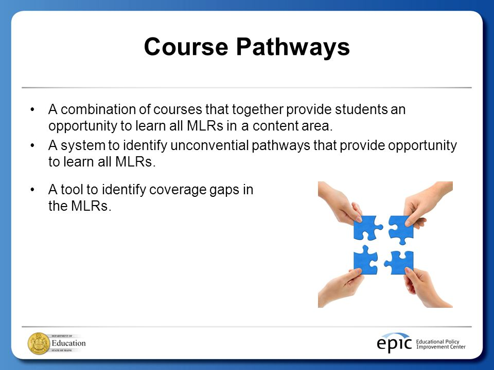 Course Pathways A combination of courses that together provide students an opportunity to learn all MLRs in a content area.