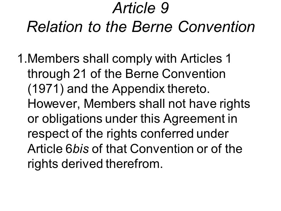 Article 9 Relation to the Berne Convention 1.Members shall comply with Articles 1 through 21 of the Berne Convention (1971) and the Appendix thereto.