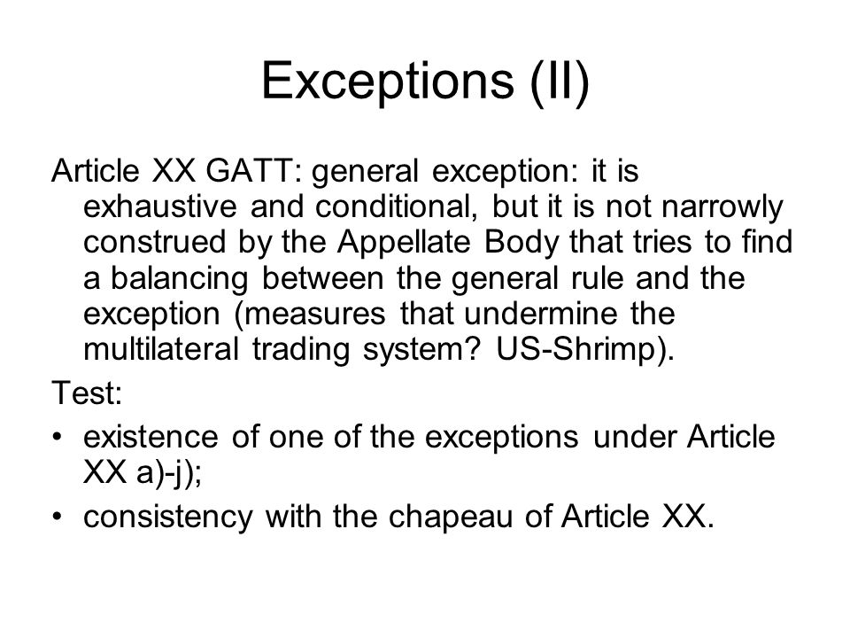 Exceptions (II) Article XX GATT: general exception: it is exhaustive and conditional, but it is not narrowly construed by the Appellate Body that tries to find a balancing between the general rule and the exception (measures that undermine the multilateral trading system.
