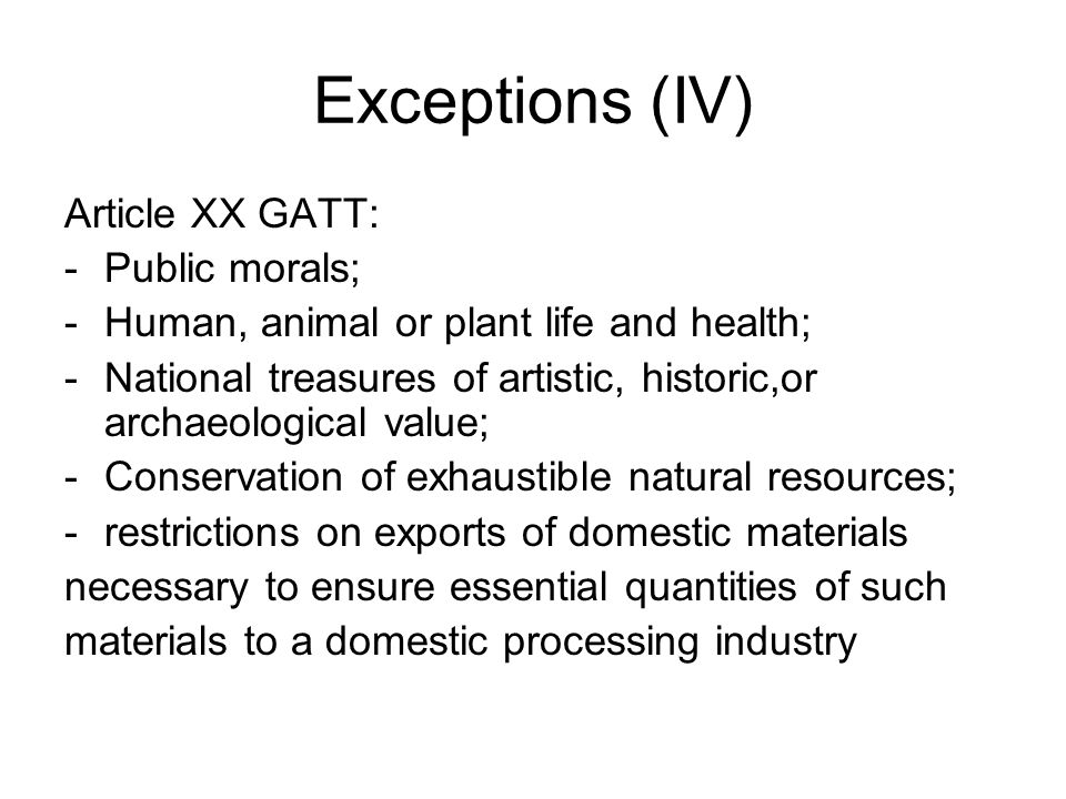 Exceptions (IV) Article XX GATT: -Public morals; -Human, animal or plant life and health; -National treasures of artistic, historic,or archaeological value; -Conservation of exhaustible natural resources; -restrictions on exports of domestic materials necessary to ensure essential quantities of such materials to a domestic processing industry