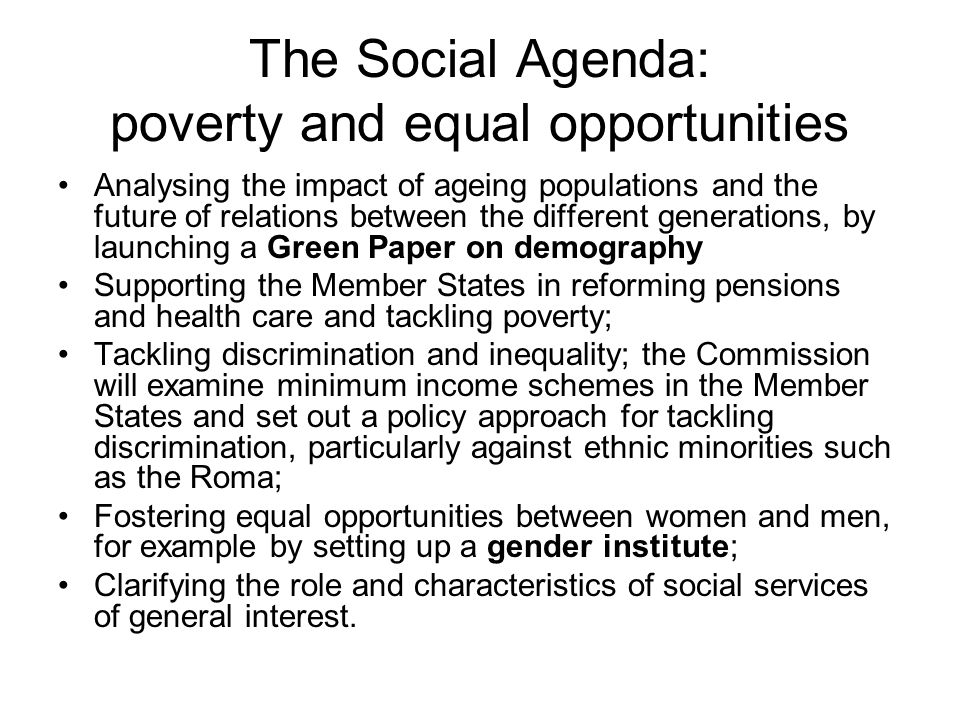 The Social Agenda: poverty and equal opportunities Analysing the impact of ageing populations and the future of relations between the different generations, by launching a Green Paper on demography Supporting the Member States in reforming pensions and health care and tackling poverty; Tackling discrimination and inequality; the Commission will examine minimum income schemes in the Member States and set out a policy approach for tackling discrimination, particularly against ethnic minorities such as the Roma; Fostering equal opportunities between women and men, for example by setting up a gender institute; Clarifying the role and characteristics of social services of general interest.