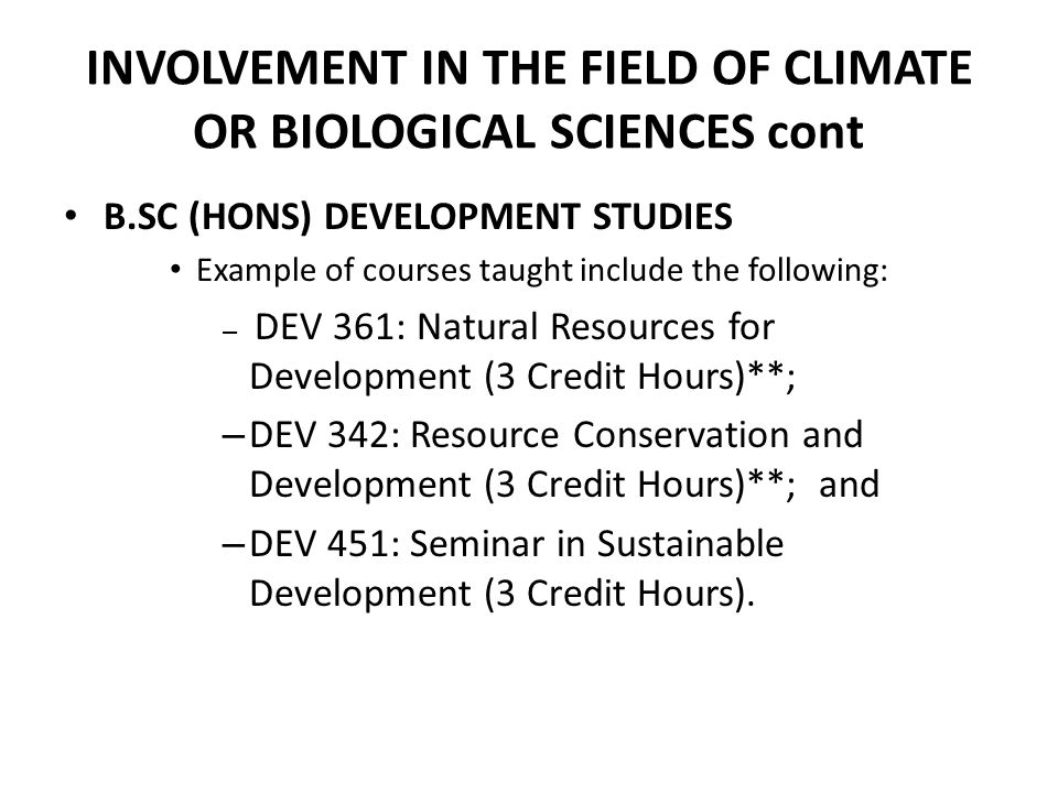 INVOLVEMENT IN THE FIELD OF CLIMATE OR BIOLOGICAL SCIENCES cont B.SC (HONS) DEVELOPMENT STUDIES Example of courses taught include the following: – DEV 361: Natural Resources for Development (3 Credit Hours)**; – DEV 342: Resource Conservation and Development (3 Credit Hours)**; and – DEV 451: Seminar in Sustainable Development (3 Credit Hours).