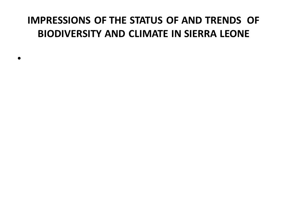 IMPRESSIONS OF THE STATUS OF AND TRENDS OF BIODIVERSITY AND CLIMATE IN SIERRA LEONE